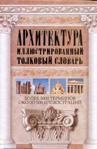Архитектура. Иллюстрированный толковый словарь