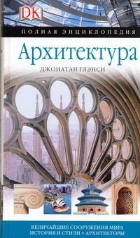 Архитектура. Полная энциклопедия. Величайшие сооружения мира. История и стили. А