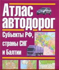 Атлас автодорог. Россия. Субъекты РФ, страны СНГ и Балтии