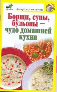 Борщи, супы, бульоны - чудо домашней кухни