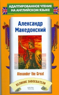 Великие завоеватели. Александр Македонский = Alexander the Great