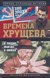 Времена Хрущева. В людях, фактах и мифах