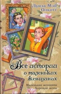 Все истории о маленьких женщинах. Маленькие женщины; Хорошие жены