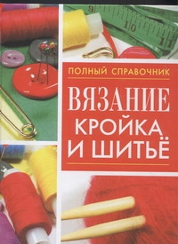 Вязание,кройка и шитье.Полный справочник.