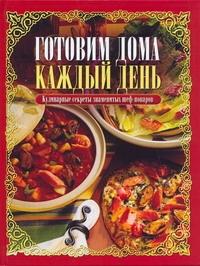 Готовим дома каждый день:Кулинарные секреты знаменитых шеф-поваров