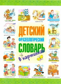 Детский фразеологический словарь в картинках