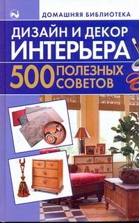 Дизайн и декор интерьера. 500 полезных советов