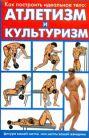 Как построить идеальное тело: атлетизм и культуризм