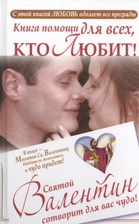 Книга помощи для тех, кто любит. Святой Валентин сотворит для вас чудо