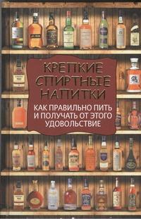 Крепкие спиртные напитки. Как правильно пить и получать от этого удовольствие