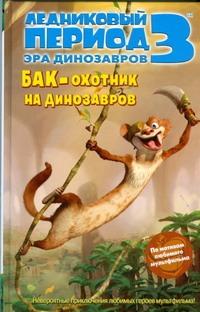Ледниковый период 3. Эра динозавров. Бак - охотник на динозавров