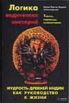 Логика ведических мистерий. Мудрость Древней Индии как руководство к жизни