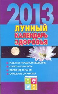 Лунный календарь здоровья. 2013. Оздоровительные советы для всей семьи. 2013