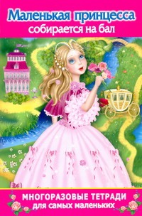 Маленькая принцесса собирается на бал. Многоразовая тетрадь для самых маленьких