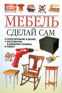 Мебель.Сделай сам.Проектирование и дизайн,изготовление в домашних условиях,ремон