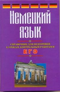 ЕГЭ Немецкий язык. Справочник для подготовки к урокам, контрольным работам и ЕГЭ