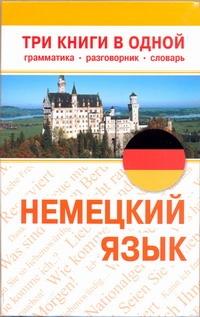 Немецкий язык. Три книги в одной. Грамматика, разговорник, словарь