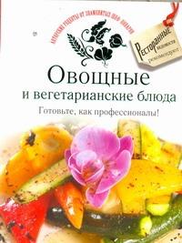 Овощные и вегетарианские блюда. Готовьте, как профессионалы!