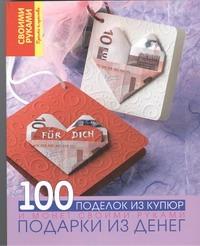 Подарки из денег. 100 поделок из купюр и монет своими руками