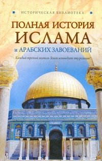 Полная история ислама и арабских завоеваний