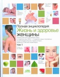 Полная энциклопедия.Жизнь и здоровье женщины. В 2 т. Т1