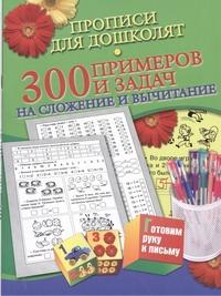 Прописи для дошколят. 300 примеров и задач на сложение и вычитание