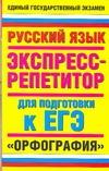 ЕГЭ Русский язык. Орфография. Экспресс-репетитор для подготовки к ЕГЭ
