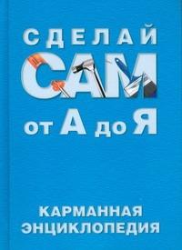 Сделай сам от А до Я:карманная энциклопедия
