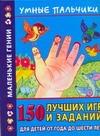 Умные пальчики. 150 лучших игр и заданий для детей о года до шести лет