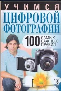 Учимся цифровой фотографии. 100 самых важных правил