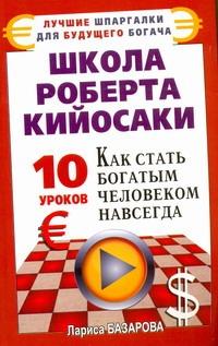Школа Роберта Кийосаки. 10 уроков, как стать богатым человеком навсегда