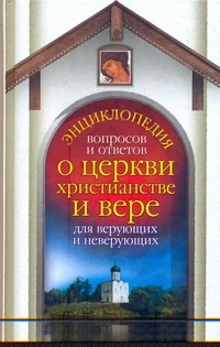 Энциклопедия вопросов и ответов о церкви, христианстве и вере для верующих и нев