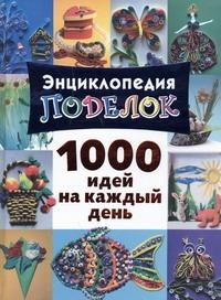Энциклопедия поделок. 1000 идей на каждый день