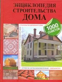 Энциклопедия строительства дома. 1000 советов