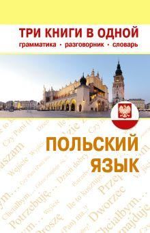 Польский язык. Три книги в одной. Грамматика, разговорник, словарь