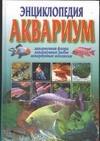 Энциклопедия: Аквариум. Аквариумная флора. Аквариумные рыбы. Аквариумные моллюск