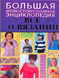 Большая иллюстрированная энциклопедия. Все о вязании