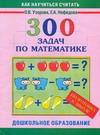 300 задач по математике. Подготовка к школе