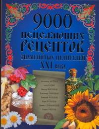 9000 исцеляющих рецептов знаменитых целителей ХХI века