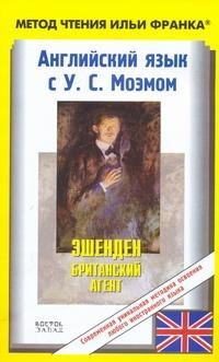 Английский язык с У.С. Моэмом. Эшенден. Британский агент = W. Sommerset Maugham.