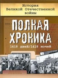 История Великой Отечественной войны. Полная хроника, 1418 дней/1418 ночей