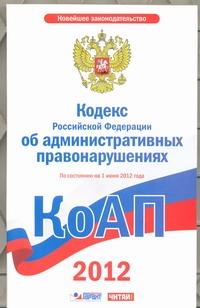 Кодекс Российской Федерации об административных правонарушениях. На 1июн  2012 г