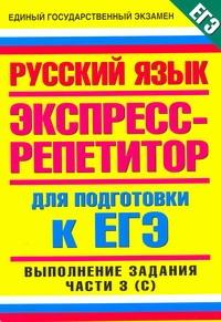 ЕГЭ Русский язык. Пособие для подготовки к ЕГЭ. Русский язык. Выполнение части 3 (часть С).
