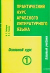 Практический курс арабского литературного языка. Ч. 3. Основной курс. Т. 1