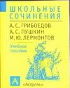 Школьные сочинения. А.С.Грибоедов, А.С.Пушкин, М.Ю.Лермонтов