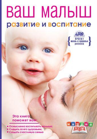 Ваш малыш от рождения до года. Развитие и воспитание ребенка до года