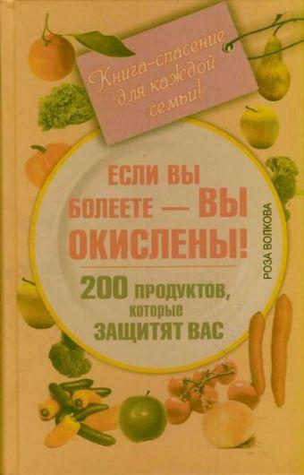 Если вы болеете - вы окислены! 200 продуктов, которые защитят вас. Книга-спасение для каждой семьи!