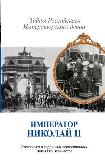 Император Николай II. Тайны Российского императорского двора