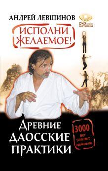 Исполни желаемое! Древние даосские практики. 3000 лет успешного применения