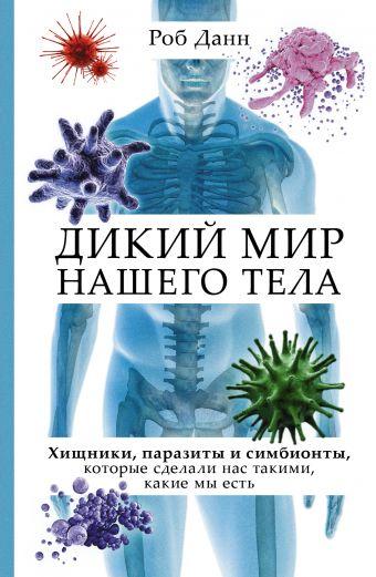 Дикий мир нашего тела. Хищники, паразиты и симбионты, которые сделали нас такими, какие мы есть